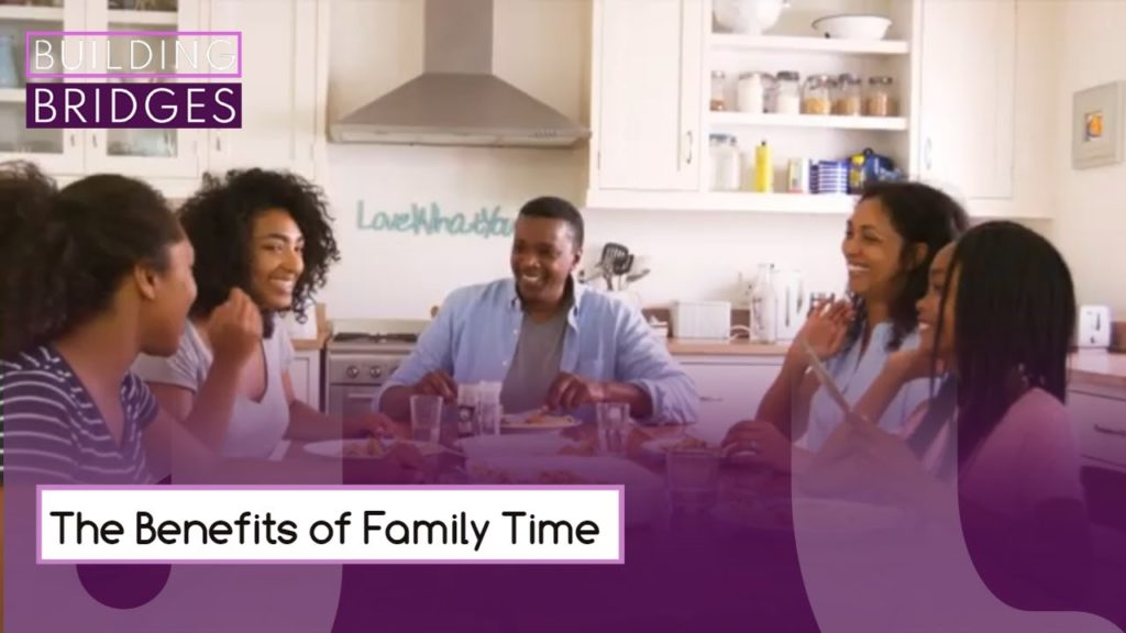 The Benefits of Family Time | Building Bridges
